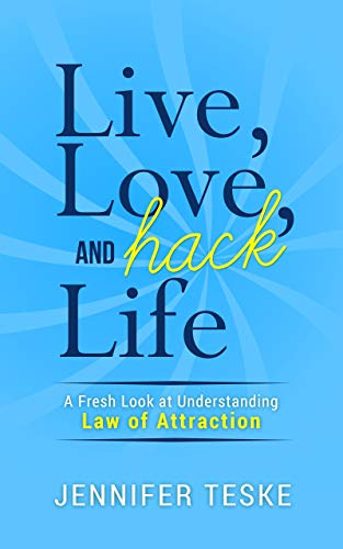 Live, Love, and Hack Life: A Fresh Look at Understanding Law of Attraction             by Jennifer Teske