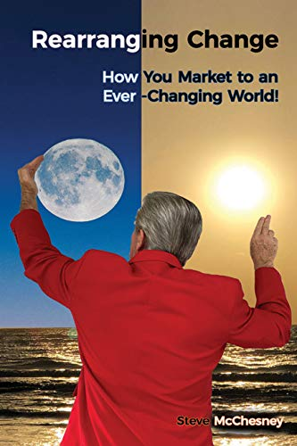 Rearranging Change: How You Market to an Ever-Changing World by Steve  McChesney