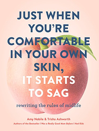 Just When You're Comfortable in Your Own Skin, It Starts to Sag: Rewriting the Rules to Midlife by Amy Nobile