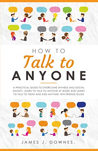 How To Talk To Anyone: A Practical Guide to Overcome Shyness and Social Anxiety by James J. Downes