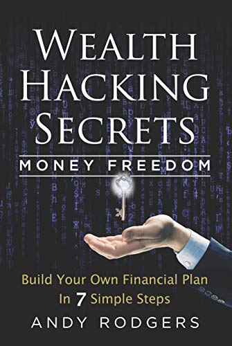 Wealth Hacking Secrets - An Underground Guide to Money Freedom: Build Your Own Financial Plan in 7 Simple Steps by Andy  Rodgers