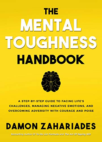 The Mental Toughness Handbook: A Step-By-Step Guide to Facing Life's Challenges, Managing Negative Emotions, and Overcoming Adversity with Courage and Poise! by Damon Zahariades