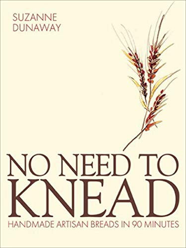 No Need to Knead: Handmade Artisan Breads in 90 Minutes by Suzanne Dunaway