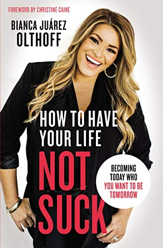 How to Have Your Life Not Suck: Becoming Today Who You Want to Be Tomorrow by Bianca Juarez Olthoff