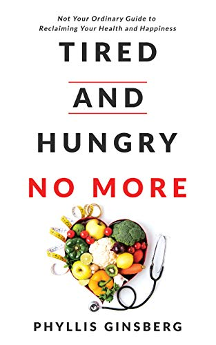 Tired and Hungry No More: Not Your Ordinary Guide to Reclaiming Your Health and Happiness by Phyllis Ginsberg