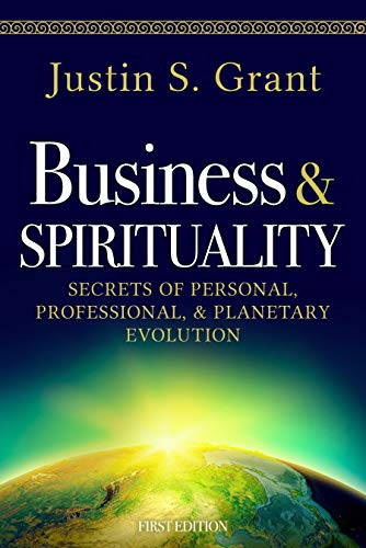 Business & Spirituality: Secrets of Personal, Professional, & Planetary Evolution by Justin S. Grant
