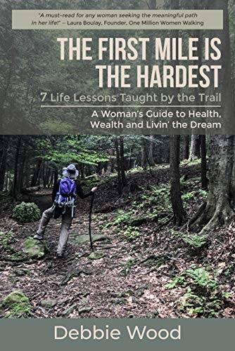 The First Mile is the Hardest: 7 Life Lessons Taught by the Trail by Debbie Wood