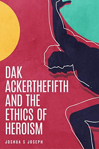 Dak Ackerthefifth and the Ethics of Heroism by Joshua S Joseph