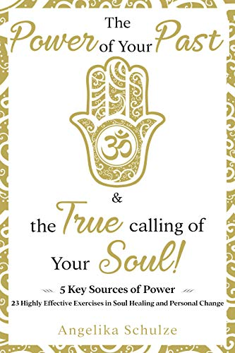 The Power of Your Past & the True calling of Your Soul! by Angelika Schulze
