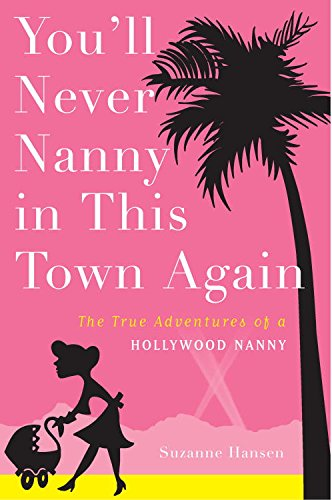 You'll Never Nanny in This Town Again: The True Adventures of a Hollywood Nanny by Suzanne Hansen