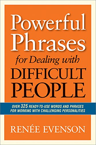 Powerful Phrases for Dealing with Difficult People: Over 325 Ready-to-Use Words and Phrases for Working with Challenging Personalities by Renee Evenson
