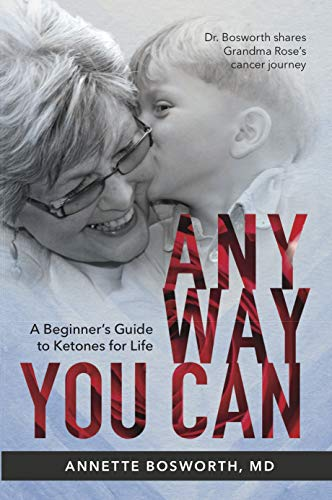 ANYWAY YOU CAN: Doctor Bosworth shares her mom's cancer journey. A Beginners Guide to Ketones for Life by Annette  Bosworth M.D.