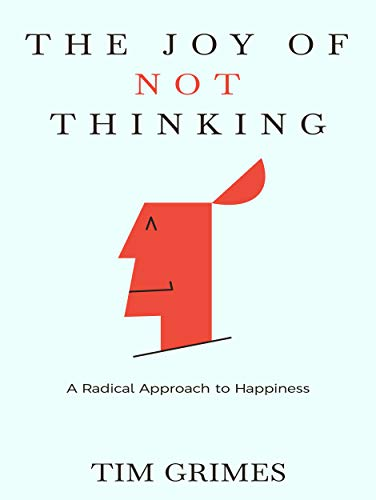 The Joy of Not Thinking: A Radical Approach to Happiness by Tim Grimes