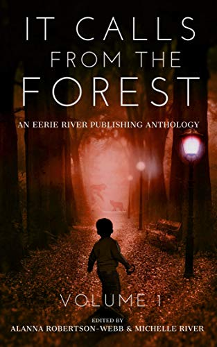 It Calls From The Forest: An Anthology of Terrifying Tales from the Woods Volume 1 by Michelle River