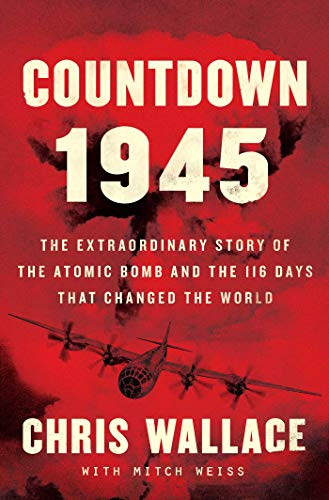 Countdown 1945: The Extraordinary Story of the Atomic Bomb and the 116 Days That Changed the World by Chris Wallace
