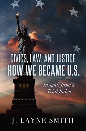 Civics, Law, and Justice--How We Became U.S.: Insights from a Trial Judge by J. Layne Smith