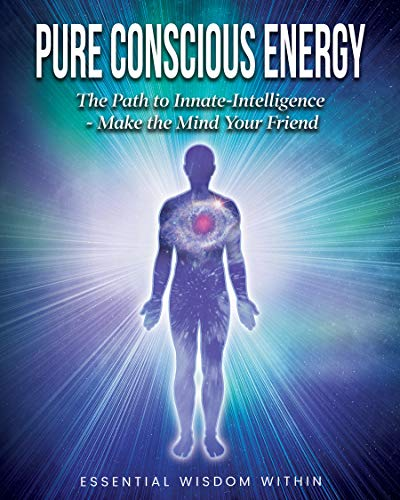Pure Conscious Energy: The Path to Innate-Intelligence ~ Make the Mind Your Friend by Essential Wisdom Within