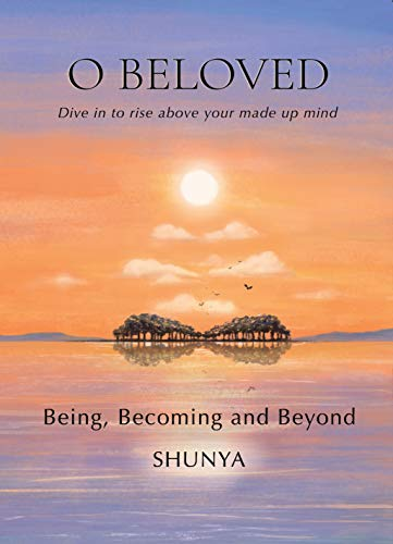 O Beloved: Being, Becoming and Beyond by Shunya Pragya