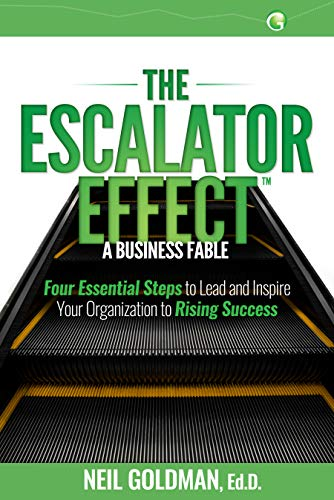 The Escalator Effect – A Business Fable: Four Essential Steps to Lead and Inspire Your Organization to Rising Success by Neil Goldman Ed.D