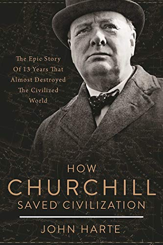 How Churchill Saved Civilization: The Epic Story of 13 Years That Almost Destroyed the Civilized World by John Harte