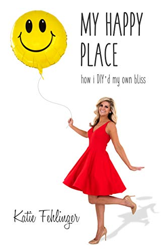 My Happy Place: How I DIY'd My Own Bliss by Katie Fehlinger
