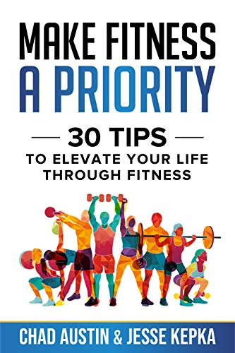 Make Fitness A Priority: 30 tips to elevate your life through fitness by Chad Austin