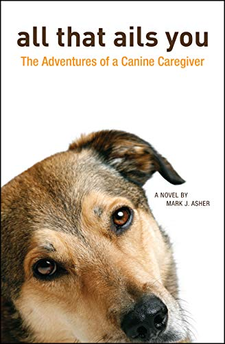 All That Ails You: The Adventures of a Canine Caregiver by Mark J. Asher