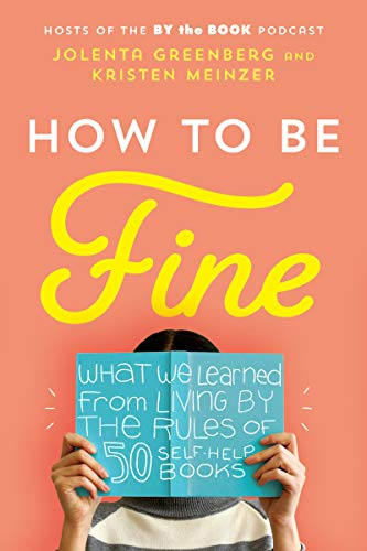 How to Be Fine: What We Learned from Living by the Rules of 50 Self-Help Books by Kristen Meinzer