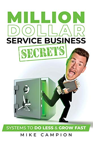Million Dollar Service Secrets: Systems to Do Less & Grow Fast by Mike Campion