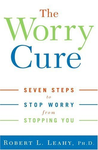 The Worry Cure: Seven Steps to Stop Worry from Stopping You by Robert L. Leahy Phd