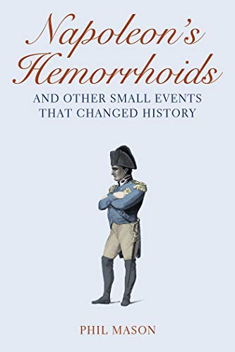 Napoleon's Hemorrhoids: And Other Small Events That Changed History by Phil Mason