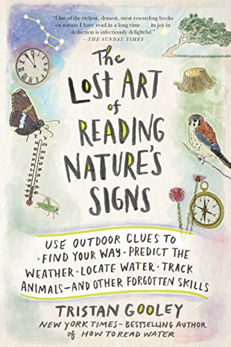 The Lost Art of Reading Nature's Signs: Use Outdoor Clues to Find Your Way, Predict the Weather, Locate Water, Track Animals—and Other Forgotten Skills by Tristan Gooley