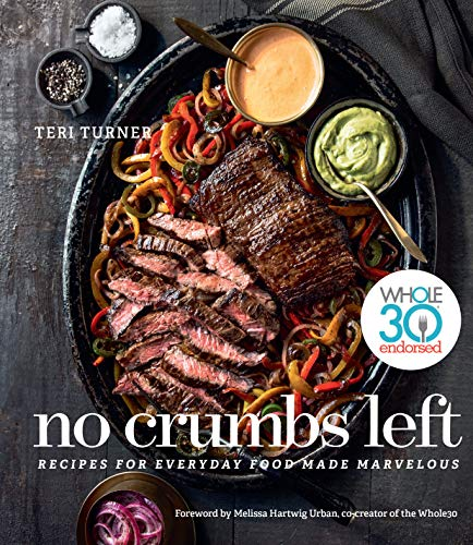 No Crumbs Left: Whole30 Endorsed, Recipes for Everyday Food Made Marvelous by Teri Turner