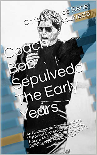 Coach Robert (Bob) Louis Sepulveda: The Early Years ™ by Chris Edwards Rene Sepulveda