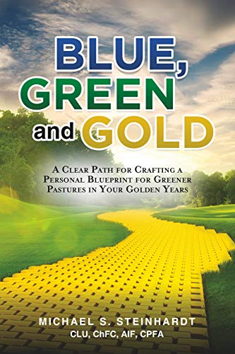 Blue, Green and Gold: A Clear Path for Crafting a Personal Blueprint for Greener Pastures in Your Golden Years by Michael S.  Steinhardt