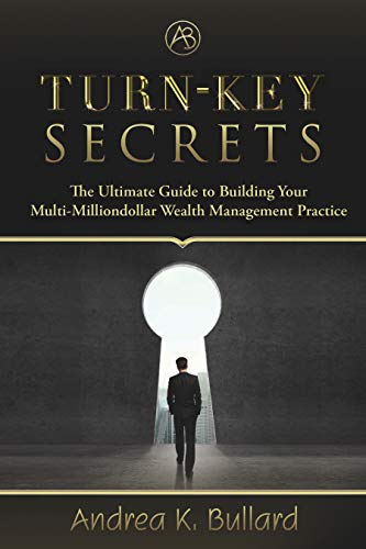Turn-Key Secrets: The Ultimate Guide to Building Your Multi-Million Dollar Wealth Management Practice by Andrea K. Bullard