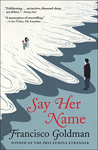 Say Her Name: A Novel by Francisco Goldman