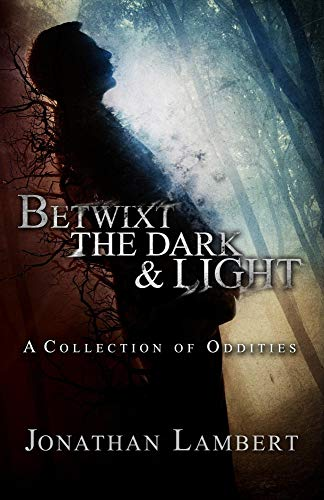 Betwixt the Dark & Light: A Collection of Oddities by Jonathan Lambert