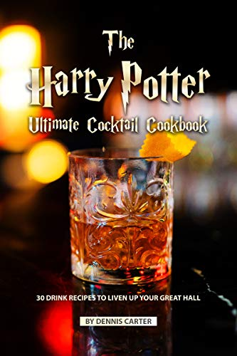 The Harry Potter Ultimate Cocktail Cookbook: 30 Drink Recipes to Liven Up Your Great Hall by Dennis Carter