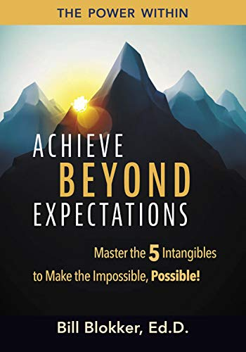 Achieve Beyond Expectations: Master the 5 Intangibles to Make the Impossible, Possible! by Bill Blokker