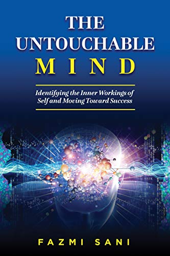 The Untouchable Mind: Identifying the Inner Workings of Self and Moving Toward Success by Fazmi Sani
