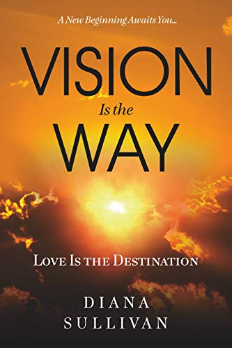Vision Is the Way: Love Is the Destination by Diana Sullivan