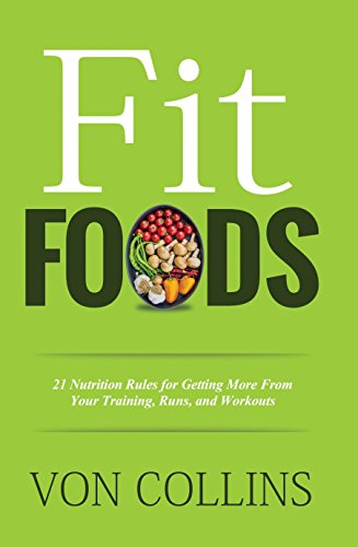 Fit Foods: 21 Nutrition Rules for Getting More From Your Training, Runs, and Workouts by Von Collins