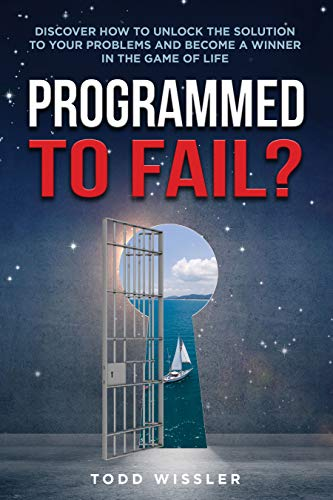 Programmed To Fail?: Discover How To Unlock The Solution To Your Problems And Become A Winner In The Game Of Life by Todd Wissler