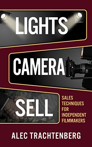 Lights, Camera, Sell: Sales Techniques for Independent Filmmakers by Alec Trachtenberg