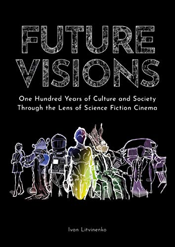 Future Visions: One Hundred Years of Culture and Society Through the Lens of Science Fiction Cinema by Ivan Litvinenko