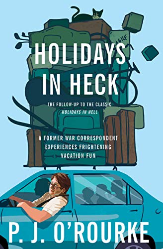 Holidays in Heck: A Former War Correspondent Experiences Frightening Vacation Fun by P.  J. O'Rourke