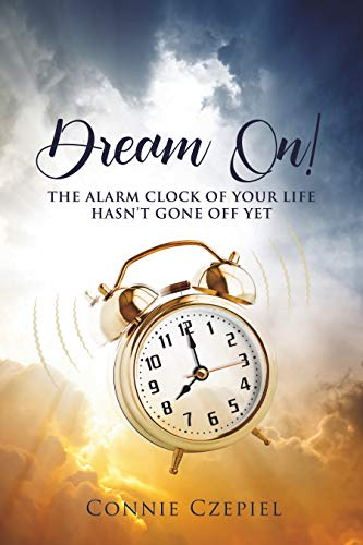 Dream On!: The Alarm Clock of Your Life Hasn't Gone Off Yet by Connie Czepiel