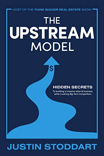 The Upstream Model: Hidden Secrets to Building a Massive Referral Business While Crushing Big Tech Competitors by Justin Stoddart