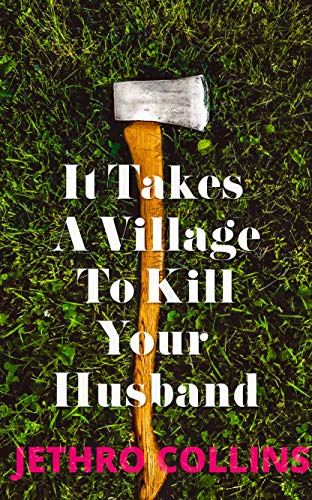 It Takes A Village To Kill Your Husband: A Novel by Jethro Collins